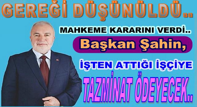 AKP'li Başkan Yaşar Şahin, İşten çıkardığı işçiye tazminat ödeyecek..
