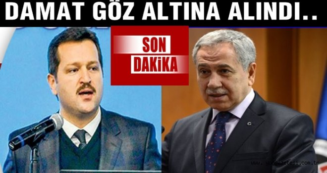 Bülent Arınç'ın damadı gözaltına alındı.
