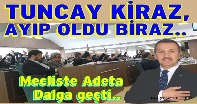 Tuncay Kiraz, Belediye Meclisinde  adeta dalgasını geçti..