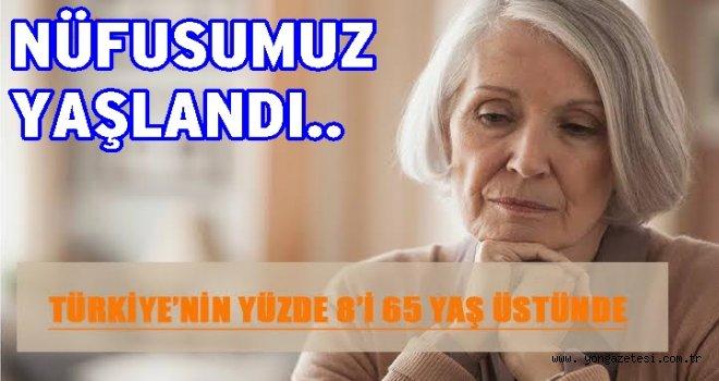 TÜRKİYE'NİN YÜZDE 8'İ 65 YAŞ ÜSTÜNDE..